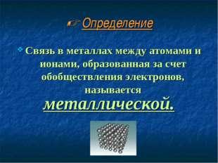 Определение Связь в металлах между атомами и ионами, образованная за счет о