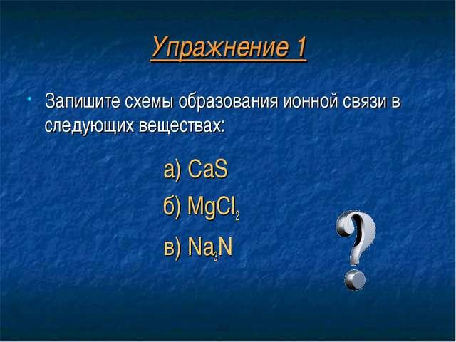 Упражнение 1 Запишите схемы образования ионной связи в следующих веществах: а...