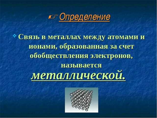  Определение Связь в металлах между атомами и ионами, образованная за счет о...
