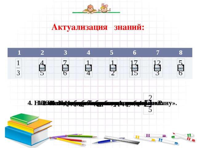 Актуализация знаний: Какая из дробей выражает «четверть»? 3. Назовите дробь,...