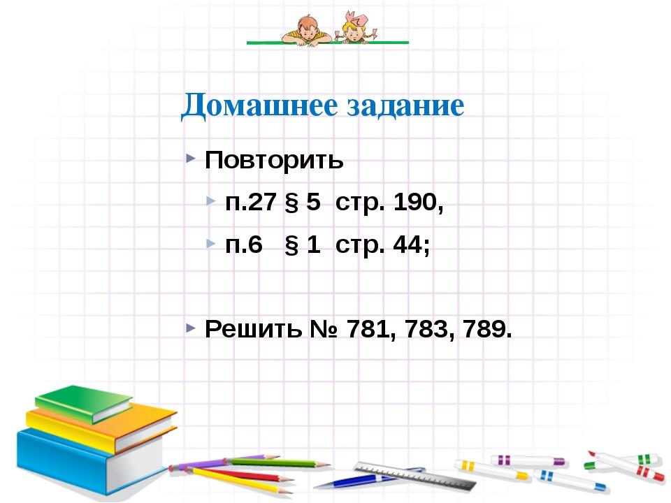 Повторить п.27 § 5 стр. 190, п.6 § 1 стр. 44; Решить № 781, 783, 789. Домашне...