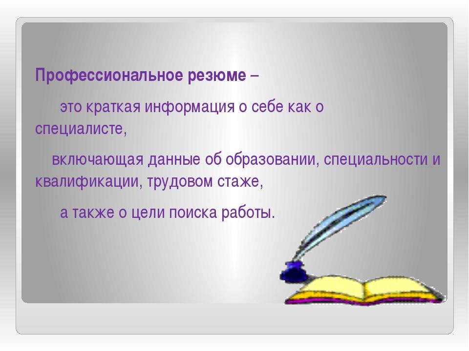 Профессиональное резюме – это краткая информация о себе как о специалисте, в...