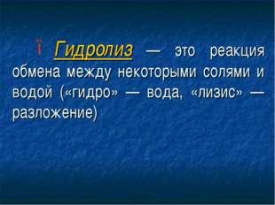 Гидролиз — это реакция обмена между некоторыми солями и водой («гидро» — вода