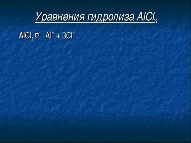Уравнения гидролиза АlСl3 АlСl3 ↔ Аl3+ + 3Сl–