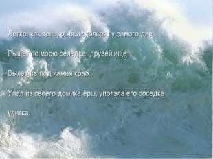 Легко, как тень, рыбки скользят у самого дна. Рыщет по морю селедка, друзей и