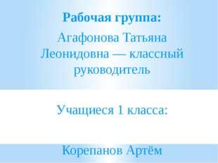 Рабочая группа: Агафонова Татьяна Леонидовна — классный руководитель Учащиес