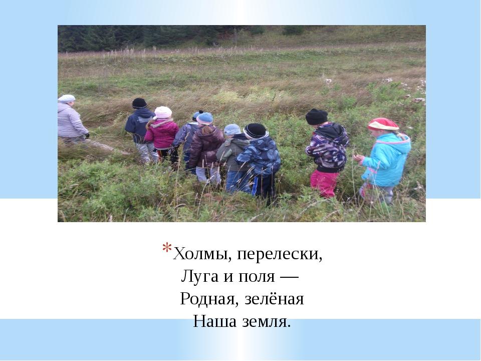 Холмы, перелески, Луга и поля — Родная, зелёная Наша земля.