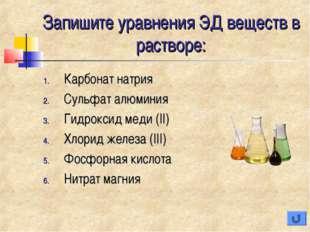 Запишите уравнения ЭД веществ в растворе: Карбонат натрия Сульфат алюминия Ги