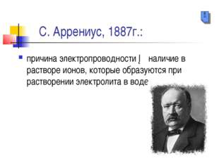 С. Аррениус, 1887г.: причина электропроводности ─ наличие в растворе ионов,