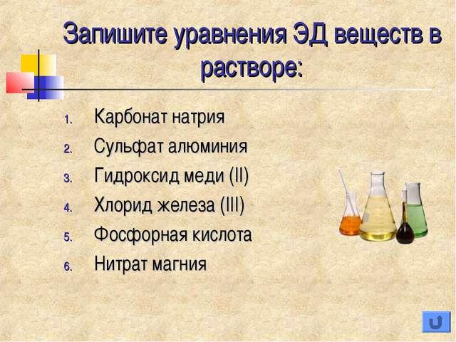 Запишите уравнения ЭД веществ в растворе: Карбонат натрия Сульфат алюминия Ги...