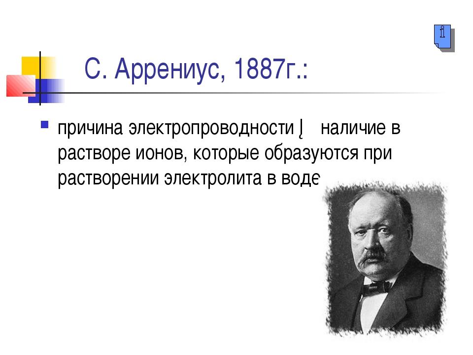 С. Аррениус, 1887г.: причина электропроводности ─ наличие в растворе ионов,...