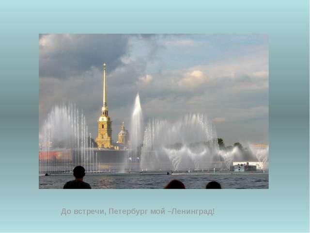 До встречи, Петербург мой –Ленинград!