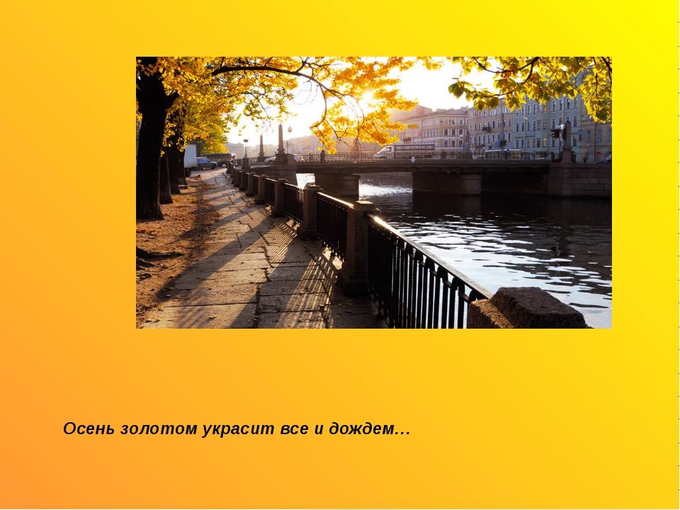 Осень золотом украсит все и дождем…