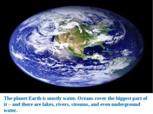 The planet Earth is mostly water. Oceans cover the biggest part of it – and t