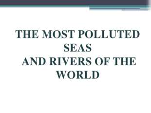THE MOST POLLUTED SEAS AND RIVERS OF THE WORLD