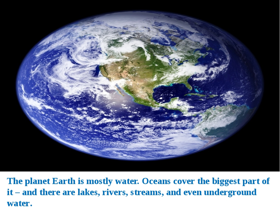 The planet Earth is mostly water. Oceans cover the biggest part of it – and t...
