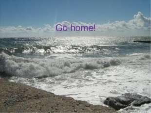 Go home!
