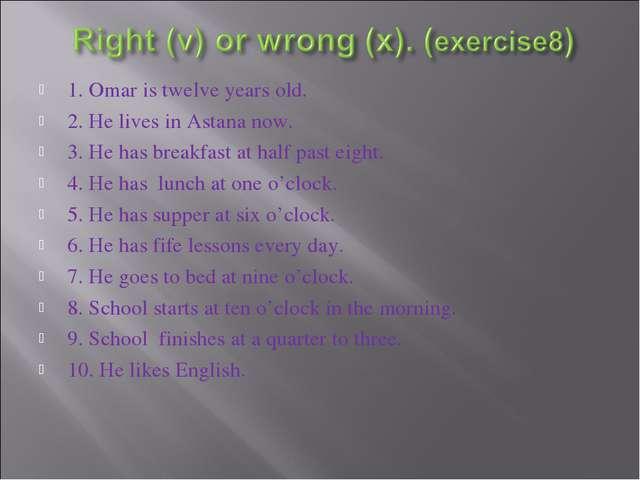 1. Omar is twelve years old. 2. He lives in Astana now. 3. He has breakfast a...
