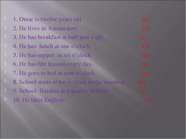 1. Omar is twelve years old. (x) 2. He lives in Astana now. (x) 3. He has bre...