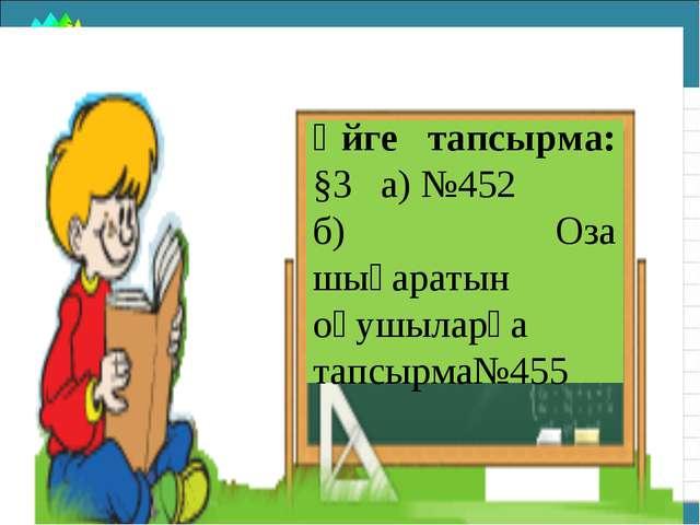 Үйге тапсырма: §3 а) №452 б) Оза шығаратын оқушыларға тапсырма№455