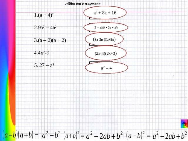 1.(а + 4)2 2.9а2 – 4в2 3.(а – 2)(а + 2) 4.4х2-9 5. 27 – а³ б і л і м а2 – 4...