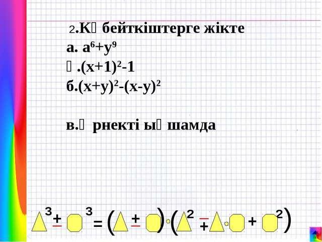 2.Көбейткіштерге жікте а. а6+у9 ә.(х+1)2-1 б.(х+у)2-(х-у)2  в.Өрнекті ықшамда