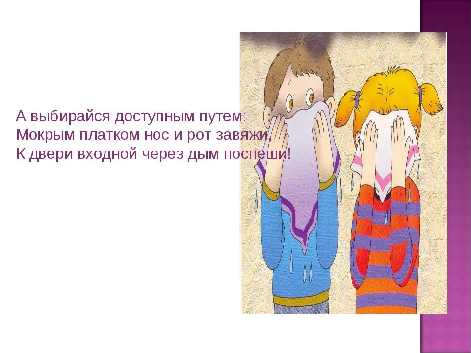А выбирайся доступным путем: Мокрым платком нос и рот завяжи, К двери входной...