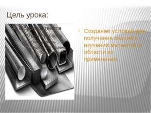Цель урока: Создание условий для получения знаний в изучении металлов и облас