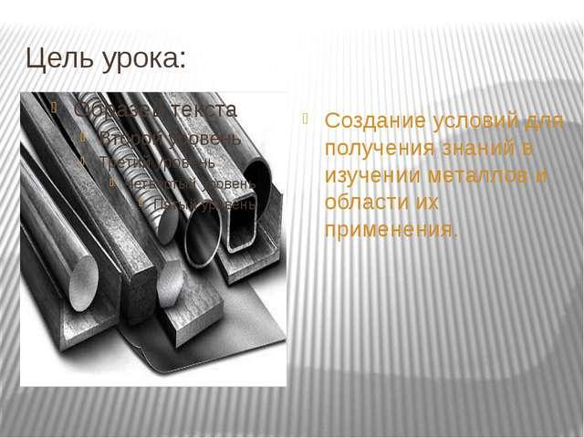 Цель урока: Создание условий для получения знаний в изучении металлов и облас...