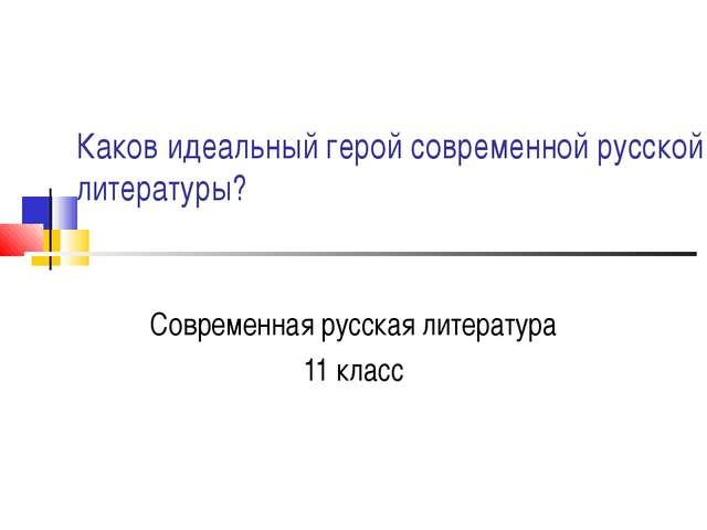Каков идеальный герой современной русской литературы? Современная русская лит...