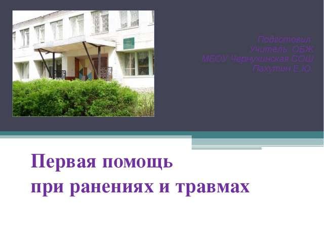 Первая помощь при ранениях и травмах Подготовил Учитель ОБЖ МБОУ Чернухинска...
