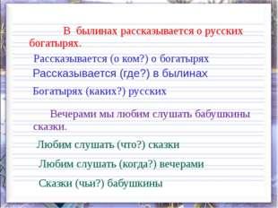 В былинах рассказывается о русских богатырях. Рассказывается (о ком?) о бога