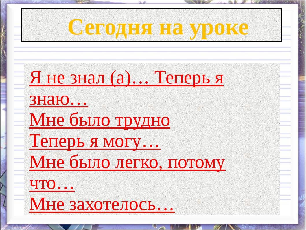 Сегодня на уроке Я не знал (а)… Теперь я знаю… Мне было трудно Теперь я могу...