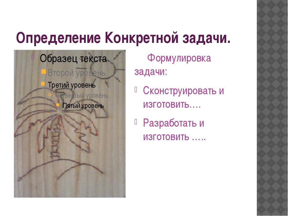 Определение Конкретной задачи. Формулировка задачи: Сконструировать и изготов...