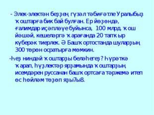 - Элек-электән беҙҙең гүзәл тәбиғәтле Уралыбыҙ ҡоштарға бик бай булған. Ер й