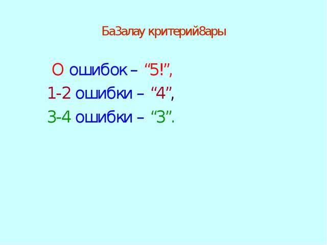 """Ба3алау критерий8ары О ошибок – """"5!"""", 1-2 ошибки – """"4"""", 3-4 ошибки – """"3""""."""