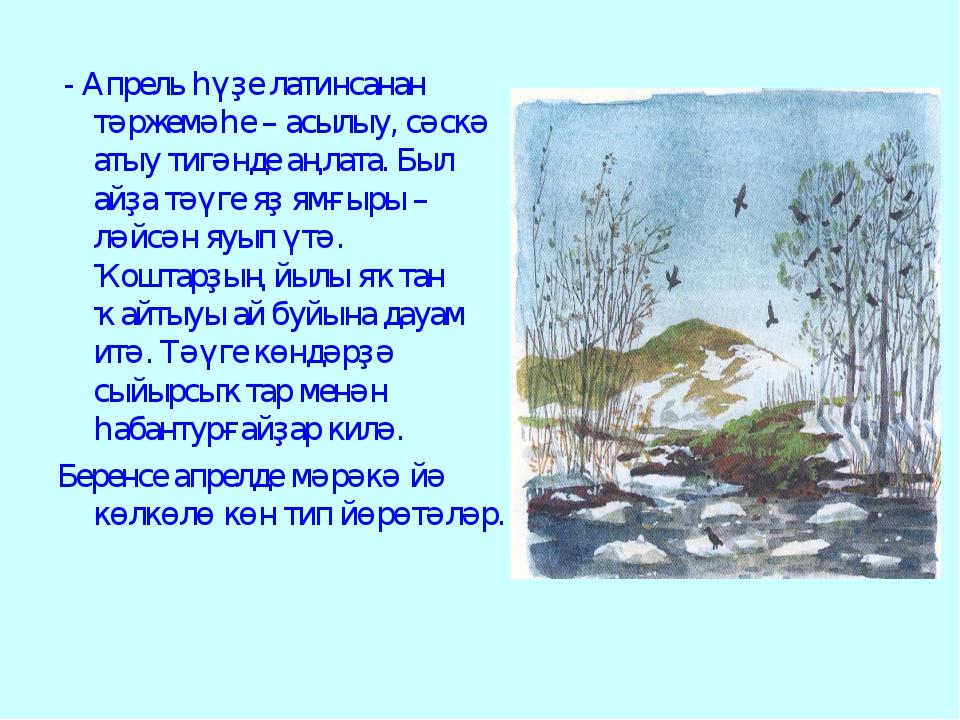 - Апрель һүҙе латинсанан тәржемәһе – асылыу, сәскә атыу тигәнде аңлата. Был...