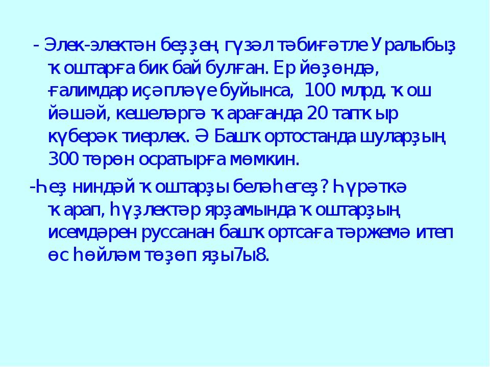 - Элек-электән беҙҙең гүзәл тәбиғәтле Уралыбыҙ ҡоштарға бик бай булған. Ер й...