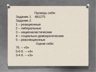 Проверь себя: Задание 1. 481275 Задание 2. 1 – реакционные 2 – либеральные 3