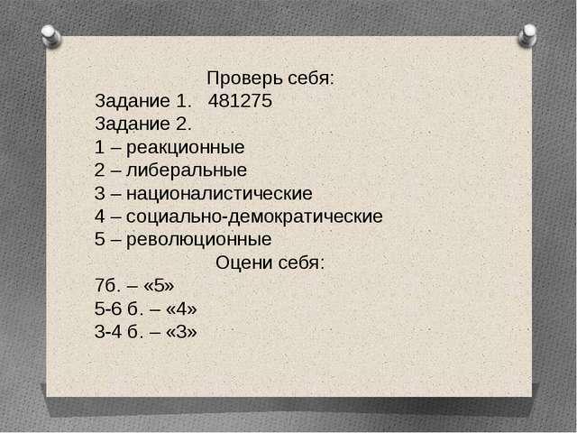 Проверь себя: Задание 1. 481275 Задание 2. 1 – реакционные 2 – либеральные 3...