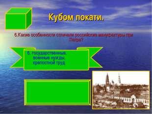 Кубом покати. 6.Какие особенности отличали российские мануфактуры при Петре?