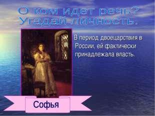 В период двоецарствия в России, ей фактически принадлежала власть.