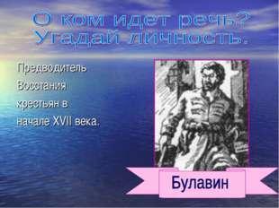Предводитель Восстания крестьян в начале XVII века.