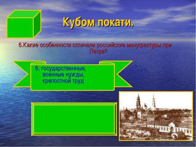 Кубом покати. 6.Какие особенности отличали российские мануфактуры при Петре?...
