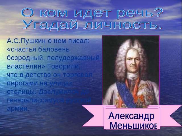 А.С.Пушкин о нем писал: «счастья баловень безродный, полудержавный властелин»...
