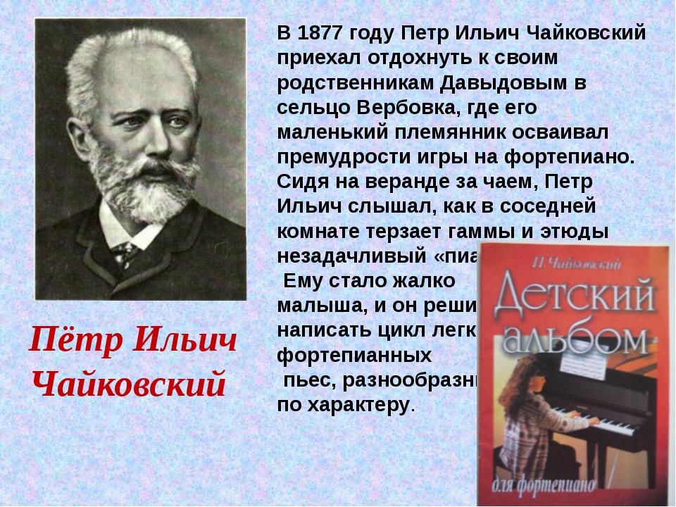 Пётр Ильич Чайковский В 1877 году Петр Ильич Чайковский приехал отдохнуть к...