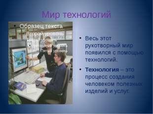 Мир технологий Весь этот рукотворный мир появился с помощью технологий. Техно