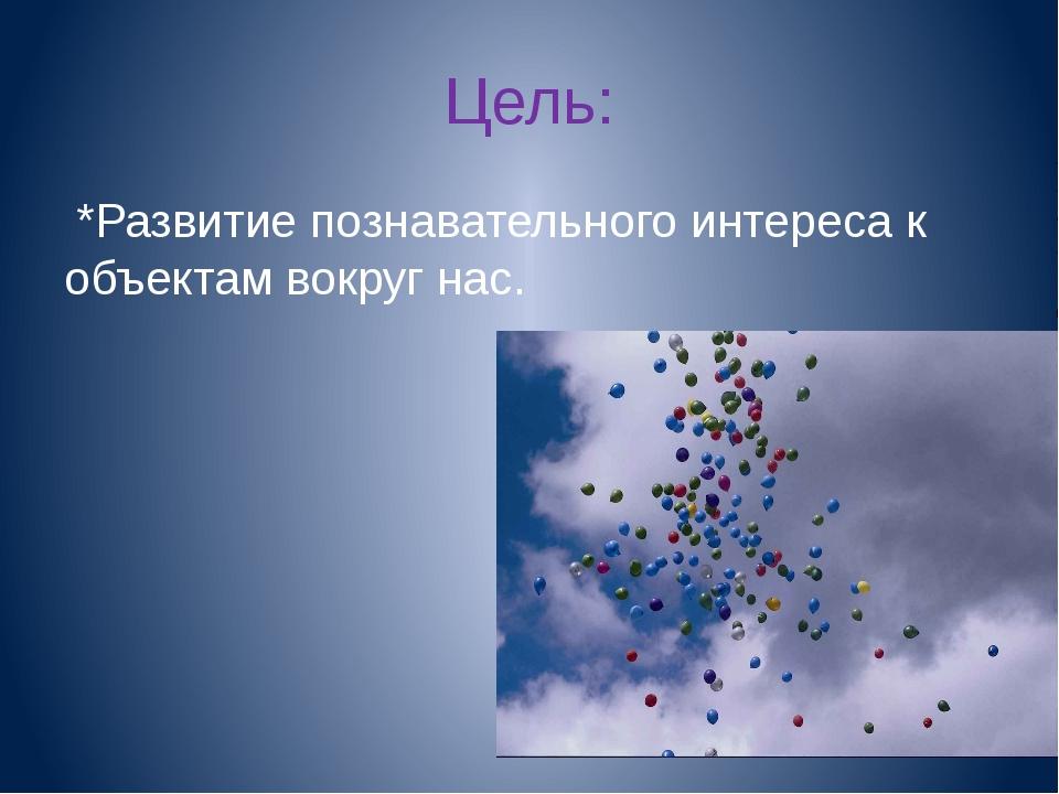 Цель: *Развитие познавательного интереса к объектам вокруг нас.