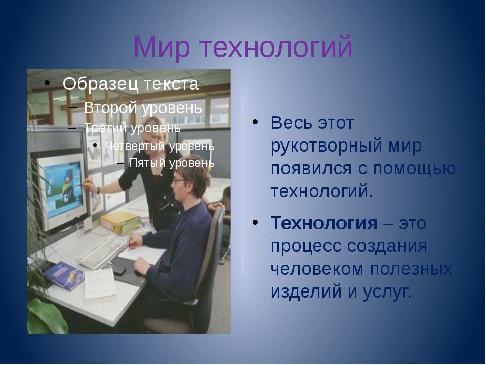 Мир технологий Весь этот рукотворный мир появился с помощью технологий. Техно...