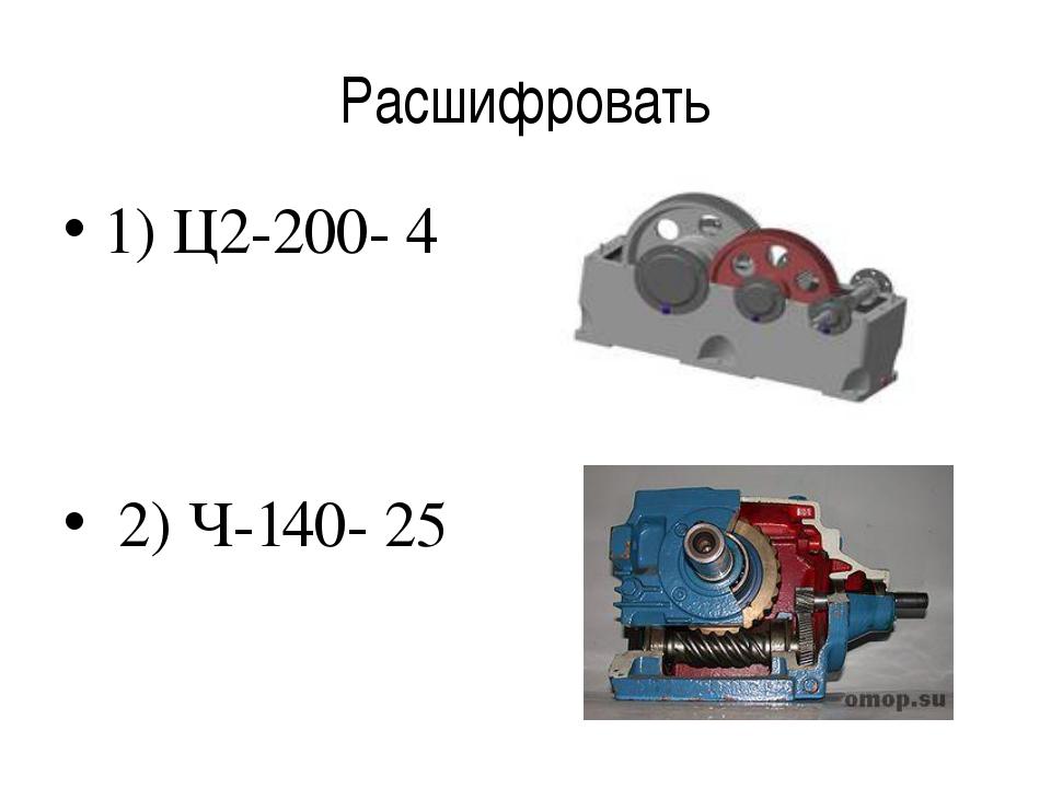 Расшифровать 1) Ц2-200- 4 2) Ч-140- 25